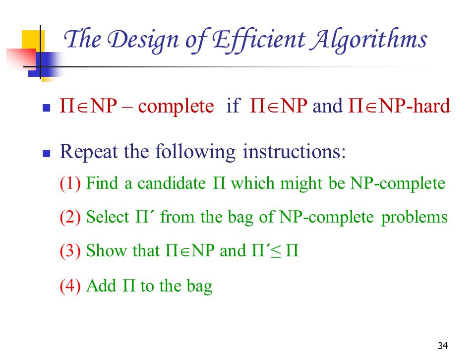 Π  NP – complete if Π  NP and Π  NP-hard Repeat the following instructions: (1) Find a candidate Π which might be NP-complete (2) Select Π΄ from the bag of NP-complete problems (3) Show that Π  NP and Π΄≤ Π (4) Add Π to the bag 34 The Design of Efficient Algorithms