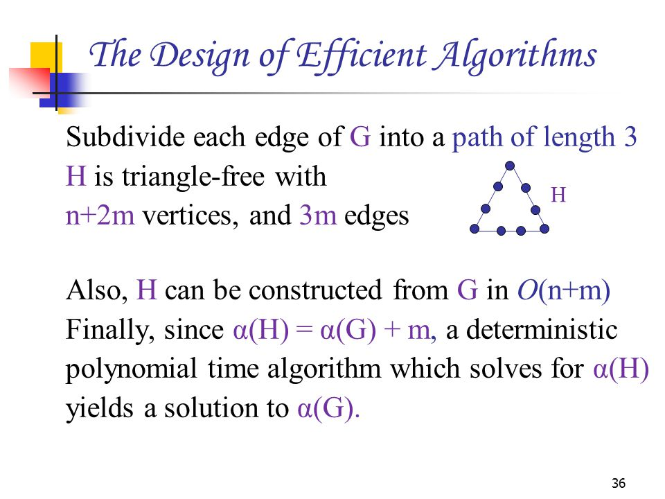 Subdivide each edge of G into a path of length 3 H is triangle-free with n+2m vertices, and 3m edges Also, H can be constructed from G in Ο(n+m) Finally, since α(H) = α(G) + m, a deterministic polynomial time algorithm which solves for α(H) yields a solution to α(G).