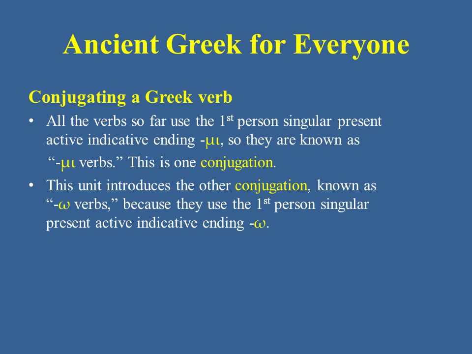 Ancient Greek for Everyone Conjugating a Greek verb All the verbs so far use the 1 st person singular present active indicative ending - μι, so they are known as - μι verbs. This is one conjugation.