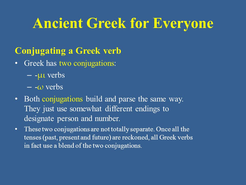 Ancient Greek for Everyone Conjugating a Greek verb Greek has two conjugations: – - μι verbs – - ω verbs Both conjugations build and parse the same wa