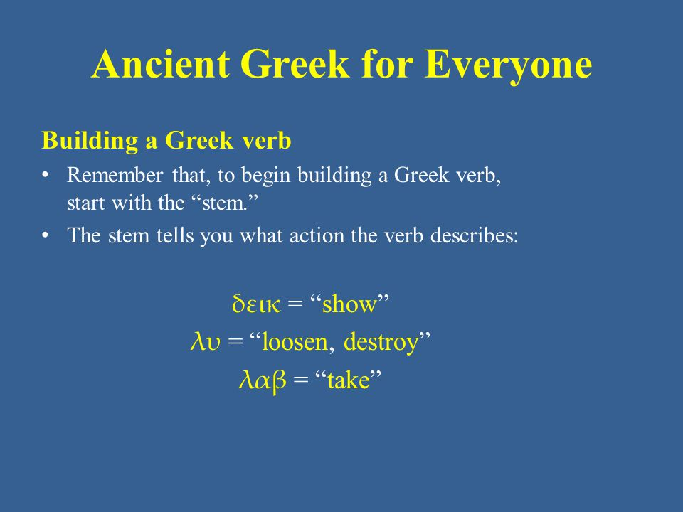 Ancient Greek for Everyone Building a Greek verb Remember that, to begin building a Greek verb, start with the stem. The stem tells you what action the verb describes: δεικ = show λυ = loosen, destroy λαβ = take