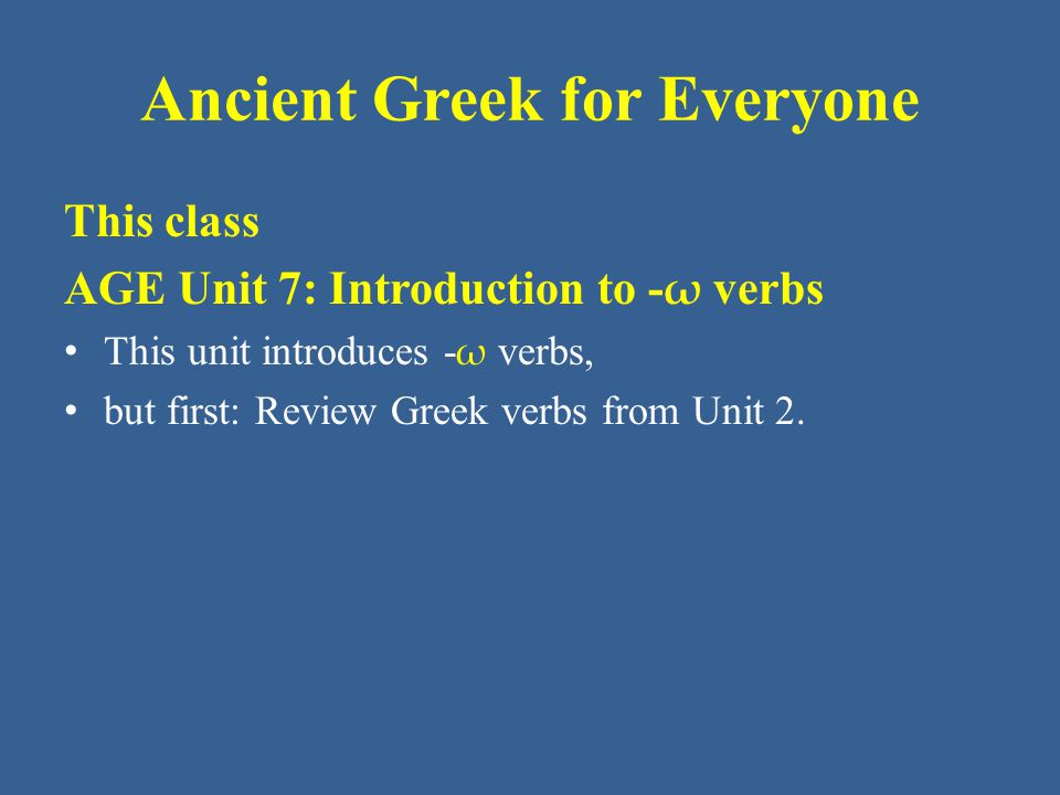 Ancient Greek for Everyone This class AGE Unit 7: Introduction to - ω verbs This unit introduces - ω verbs, but first: Review Greek verbs from Unit 2.