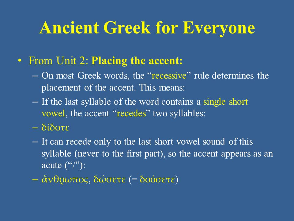 "Ancient Greek for Everyone From Unit 2: Placing the accent: – On most Greek words, the ""recessive"" rule determines the placement of the accent. This m"