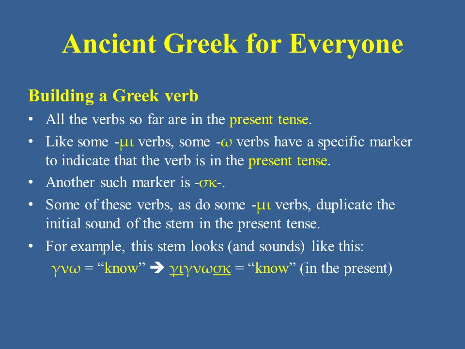 Ancient Greek for Everyone Building a Greek verb All the verbs so far are in the present tense.