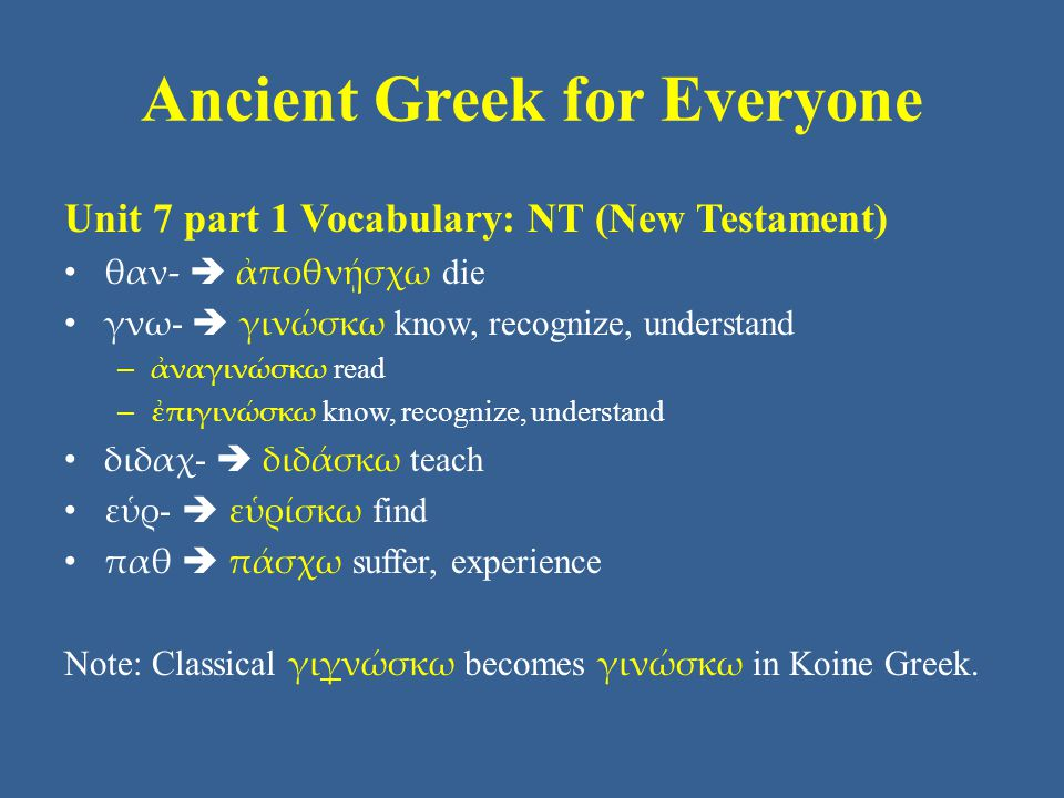 Ancient Greek for Everyone Unit 7 part 1 Vocabulary: NT (New Testament) θαν-  ἀποθνῄσχω die γνω -  γινώσκω know, recognize, understand – ἀναγινώσκω read – ἐπιγινώσκω know, recognize, understand διδαχ -  διδάσκω teach εὑρ -  εὑρίσκω find παθ  πάσχω suffer, experience Note: Classical γιγνώσκω becomes γινώσκω in Koine Greek.