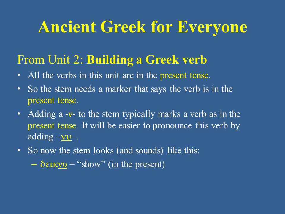 Ancient Greek for Everyone From Unit 2: Building a Greek verb Recall that almost all the verb forms so far are – Present tense – Indicative mood – Active voice