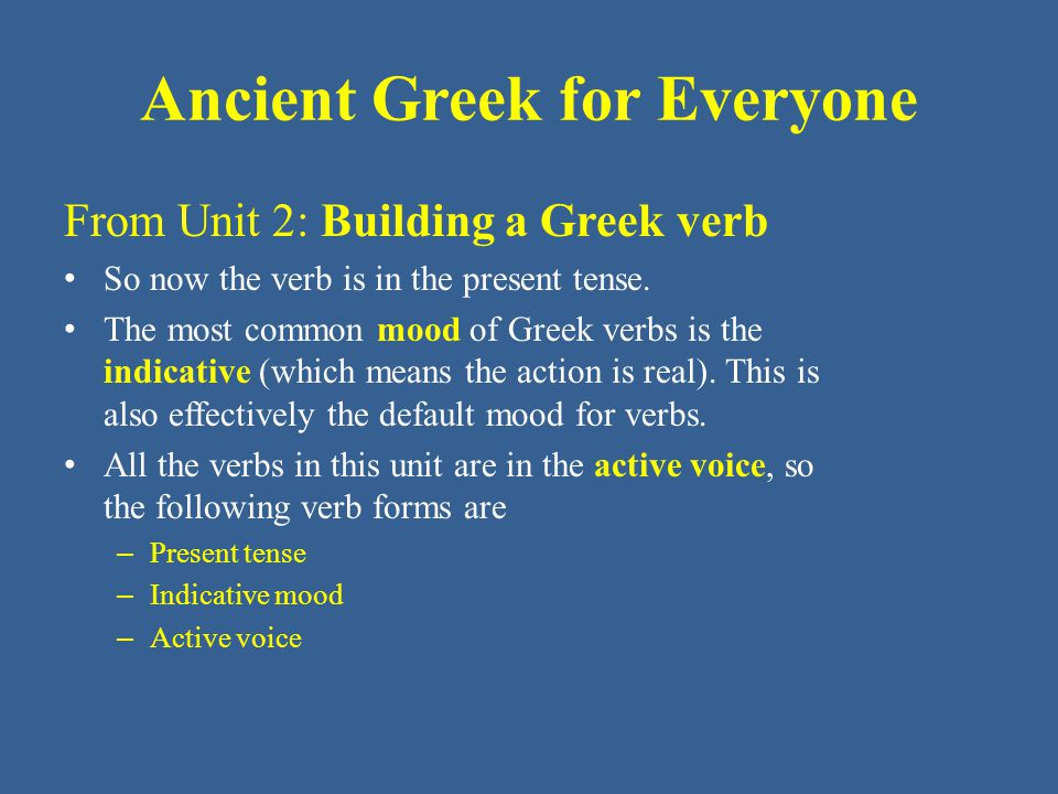 Ancient Greek for Everyone From Unit 2: Building a Greek verb To indicate person and number, the verb needs distinct endings, which are as follows: - μι = I (1 st person singular) - μεν = we (1 st person plural) - ς = you (2 nd person singular) - τε = y'all (2 nd person plural) - σι = (s)he, it (3 rd person sing) - ασι = they (3 rd person plural)