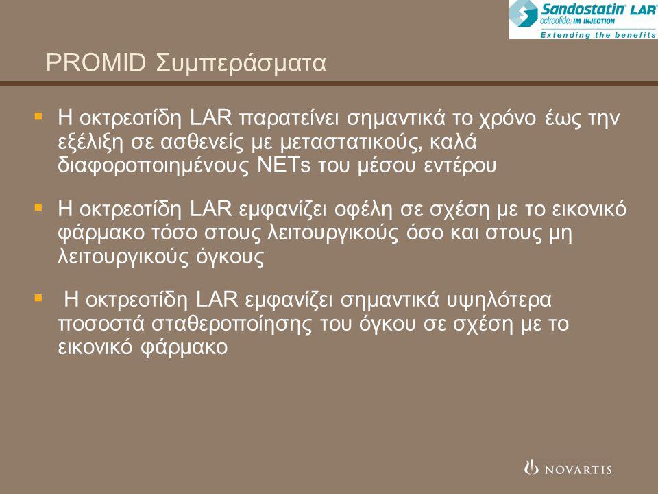 PROMID Συμπεράσματα  Η οκτρεοτίδη LAR παρατείνει σημαντικά το χρόνο έως την εξέλιξη σε ασθενείς με μεταστατικούς, καλά διαφοροποιημένους NETs του μέσου εντέρου  Η οκτρεοτίδη LAR εμφανίζει οφέλη σε σχέση με το εικονικό φάρμακο τόσο στους λειτουργικούς όσο και στους μη λειτουργικούς όγκους  Η οκτρεοτίδη LAR εμφανίζει σημαντικά υψηλότερα ποσοστά σταθεροποίησης του όγκου σε σχέση με το εικονικό φάρμακο