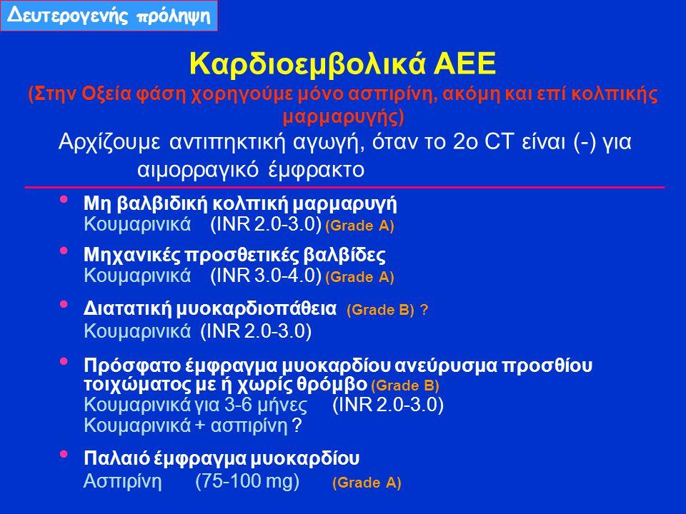 Καρδιοεμβολικά ΑΕΕ (Στην Οξεία φάση χορηγούμε μόνο ασπιρίνη, ακόμη και επί κολπικής μαρμαρυγής) Αρχίζουμε αντιπηκτική αγωγή, όταν το 2ο CT είναι (-) για αιμορραγικό έμφρακτο Μη βαλβιδική κολπική μαρμαρυγή Kουμαρινικά (ΙNR 2.0-3.0) (Grade Α) Μηχανικές προσθετικές βαλβίδες Kουμαρινικά (ΙNR 3.0-4.0) (Grade Α) Διατατική μυοκαρδιοπάθεια (Grade B) .