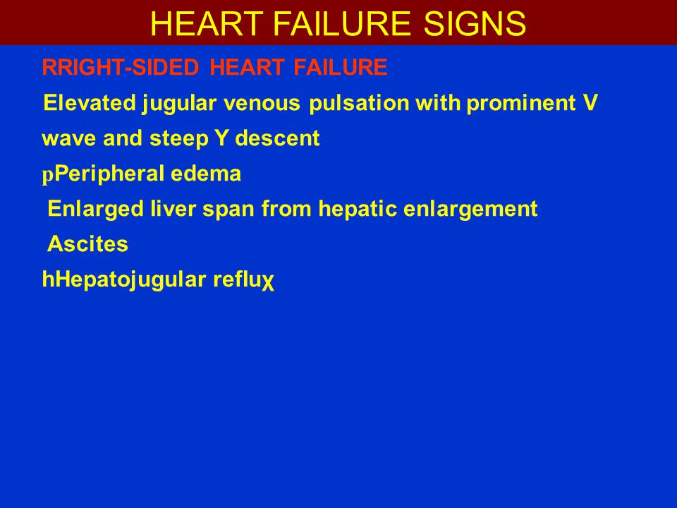 RRIGHT-SIDED HEART FAILURE Elevated juguIar venous pulsation with prominent V wave and steep Y descent p PeripheraI edema Enlarged Iiver span from hepatic enlargement Ascites hHepatojugular refIuχ HEART FAILURE SIGNS