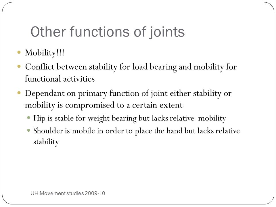 Other functions of joints UH Movement studies 2009-10 27 Mobility!!! Conflict between stability for load bearing and mobility for functional activitie