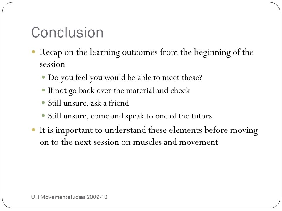 Conclusion UH Movement studies 2009-10 29 Recap on the learning outcomes from the beginning of the session Do you feel you would be able to meet these.