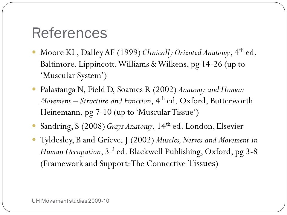 References UH Movement studies 2009-10 30 Moore KL, Dalley AF (1999) Clinically Oriented Anatomy, 4 th ed. Baltimore. Lippincott, Williams & Wilkens,