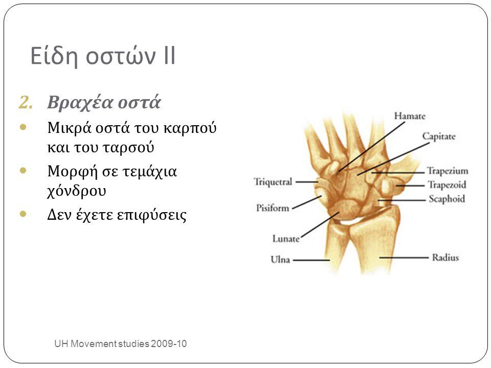 Είδη οστών II 2.Βραχέα οστά Μικρά οστά του καρπού και του ταρσού Μορφή σε τεμάχια χόνδρου Δεν έχετε επιφύσεις UH Movement studies 2009-10 9