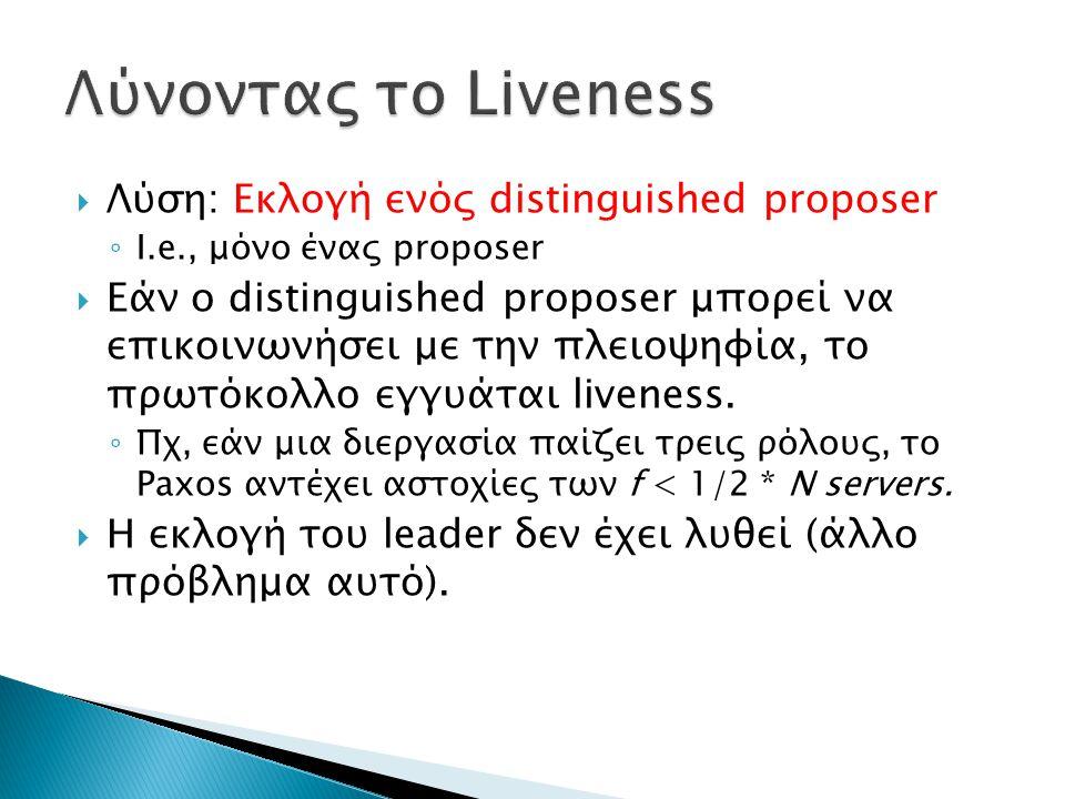  Λύση: Εκλογή ενός distinguished proposer ◦ I.e., μόνο ένας proposer  Εάν ο distinguished proposer μπορεί να επικοινωνήσει με την πλειοψηφία, το πρωτόκολλο εγγυάται liveness.