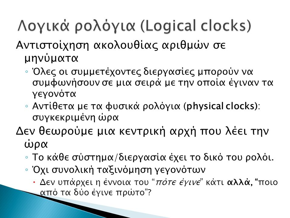 Αντιστοίχηση ακολουθίας αριθμών σε μηνύματα ◦ Όλες οι συμμετέχοντες διεργασίες μπορούν να συμφωνήσουν σε μια σειρά με την οποία έγιναν τα γεγονότα ◦ Αντίθετα με τα φυσικά ρολόγια (physical clocks): συγκεκριμένη ώρα Δεν θεωρούμε μια κεντρική αρχή που λέει την ώρα ◦ Το κάθε σύστημα/διεργασία έχει το δικό του ρολόι.