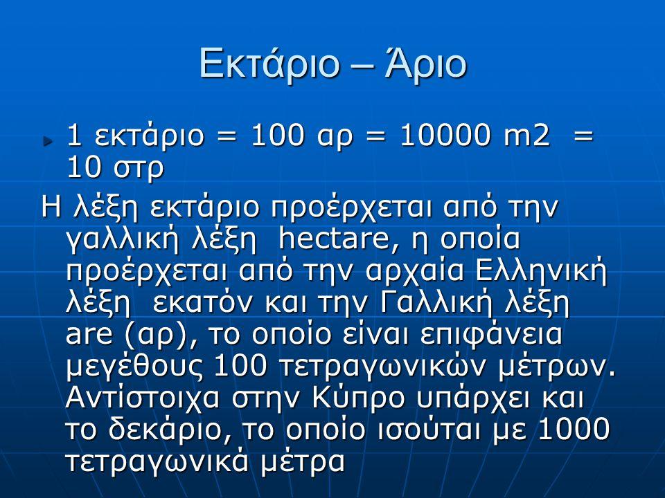 Εκτάριο – Άριο 1 εκτάριο = 100 αρ = 10000 m2 = 10 στρ Η λέξη εκτάριο προέρχεται από την γαλλική λέξη hectare, η οποία προέρχεται από την αρχαία Ελληνι