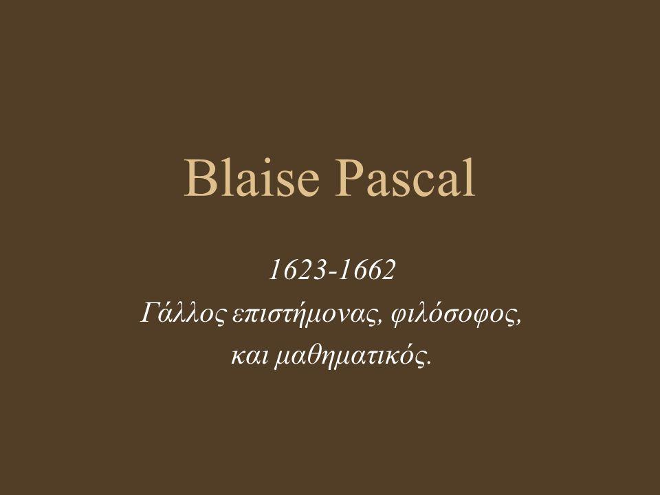Blaise Pascal 1623-1662 Γάλλος επιστήμονας, φιλόσοφος, και μαθηματικός.