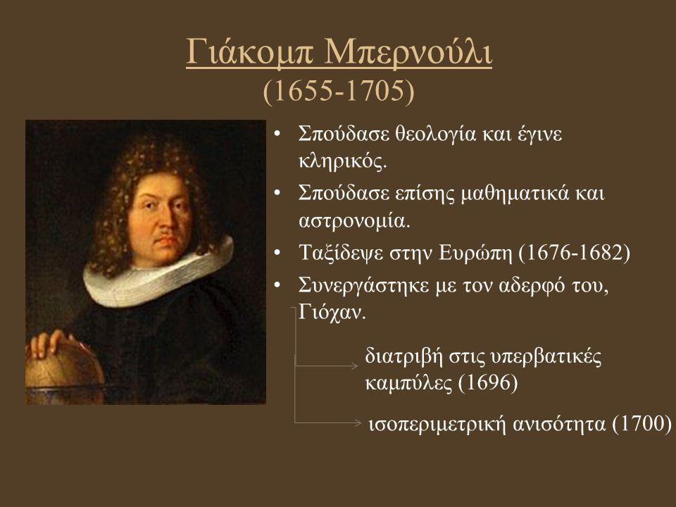 Γιάκομπ Μπερνούλι (1655-1705) Σπούδασε θεολογία και έγινε κληρικός. Σπούδασε επίσης μαθηματικά και αστρονομία. Ταξίδεψε στην Ευρώπη (1676-1682) Συνεργ