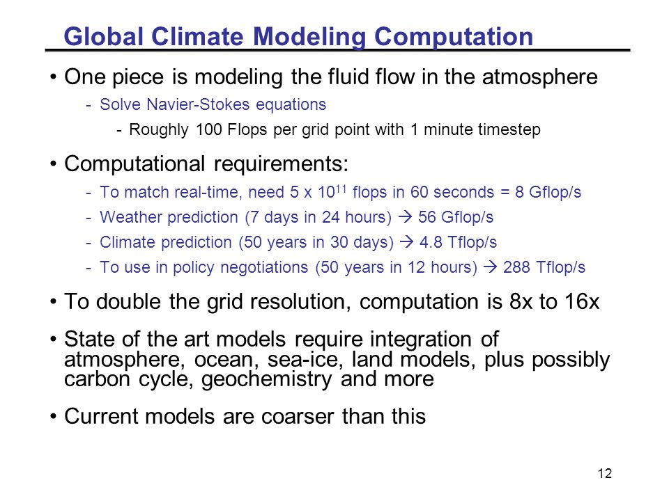 12 Global Climate Modeling Computation One piece is modeling the fluid flow in the atmosphere -Solve Navier-Stokes equations -Roughly 100 Flops per grid point with 1 minute timestep Computational requirements: -To match real-time, need 5 x 10 11 flops in 60 seconds = 8 Gflop/s -Weather prediction (7 days in 24 hours)  56 Gflop/s -Climate prediction (50 years in 30 days)  4.8 Tflop/s -To use in policy negotiations (50 years in 12 hours)  288 Tflop/s To double the grid resolution, computation is 8x to 16x State of the art models require integration of atmosphere, ocean, sea-ice, land models, plus possibly carbon cycle, geochemistry and more Current models are coarser than this