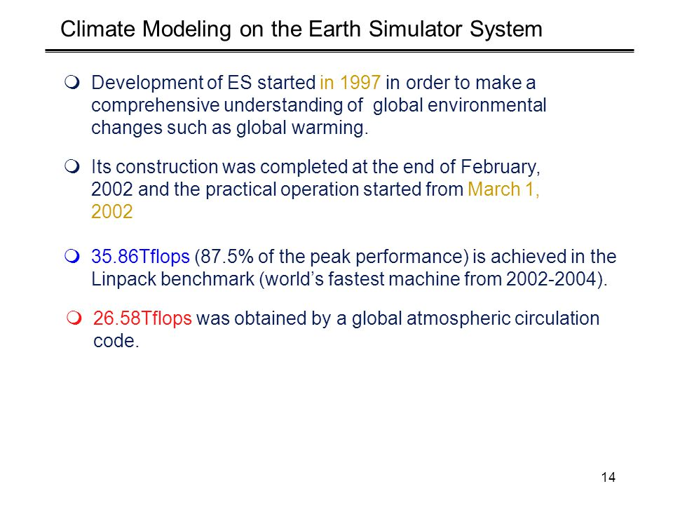 14 Climate Modeling on the Earth Simulator System  Development of ES started in 1997 in order to make a comprehensive understanding of global environmental changes such as global warming.