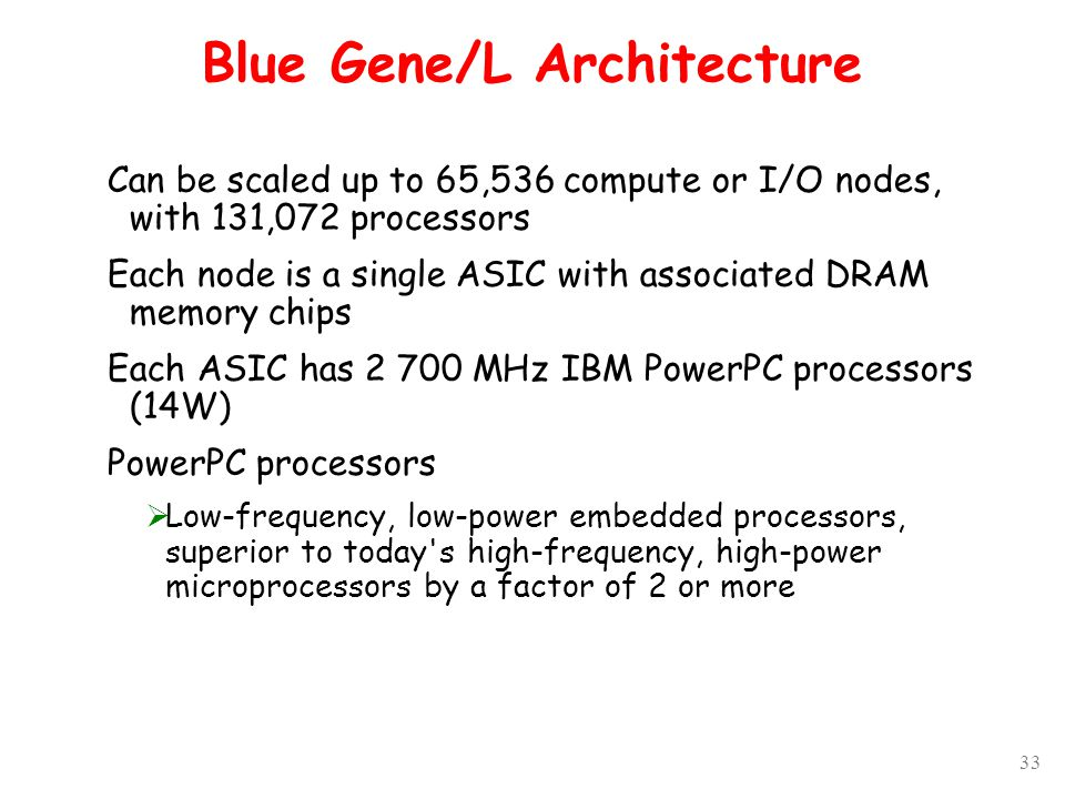33 Blue Gene/L Architecture Can be scaled up to 65,536 compute or I/O nodes, with 131,072 processors Each node is a single ASIC with associated DRAM memory chips Each ASIC has 2 700 MHz IBM PowerPC processors (14W) PowerPC processors  Low-frequency, low-power embedded processors, superior to today s high-frequency, high-power microprocessors by a factor of 2 or more