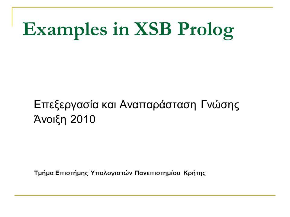 Examples in XSB Prolog Επεξεργασία και Αναπαράσταση Γνώσης Άνοιξη 2010 Τμήμα Επιστήμης Υπολογιστών Πανεπιστημίου Κρήτης