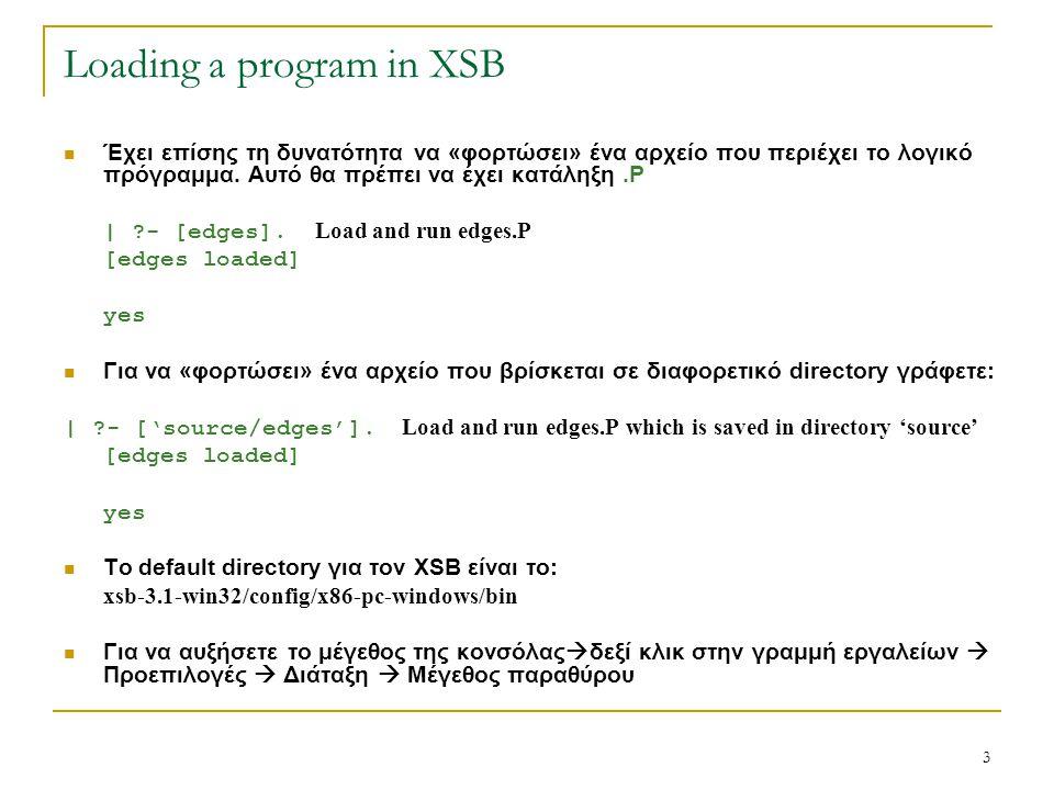 3 Loading a program in XSB Έχει επίσης τη δυνατότητα να «φορτώσει» ένα αρχείο που περιέχει το λογικό πρόγραμμα. Αυτό θα πρέπει να έχει κατάληξη.P | ?-