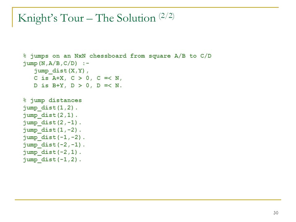 30 Knight's Tour – The Solution (2/2) % jumps on an NxN chessboard from square A/B to C/D jump(N,A/B,C/D) :- jump_dist(X,Y), C is A+X, C > 0, C =< N, D is B+Y, D > 0, D =< N.