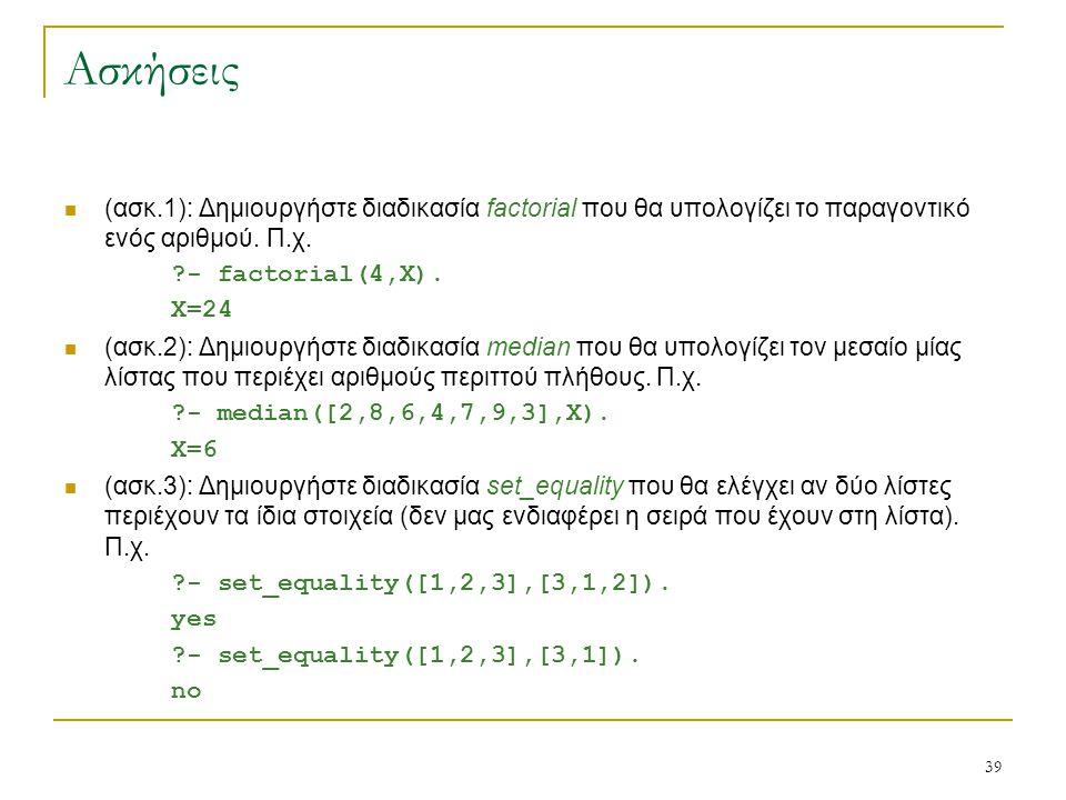 39 Ασκήσεις (ασκ.1): Δημιουργήστε διαδικασία factorial που θα υπολογίζει το παραγοντικό ενός αριθμού. Π.χ. ?- factorial(4,X). X=24 (ασκ.2): Δημιουργήσ