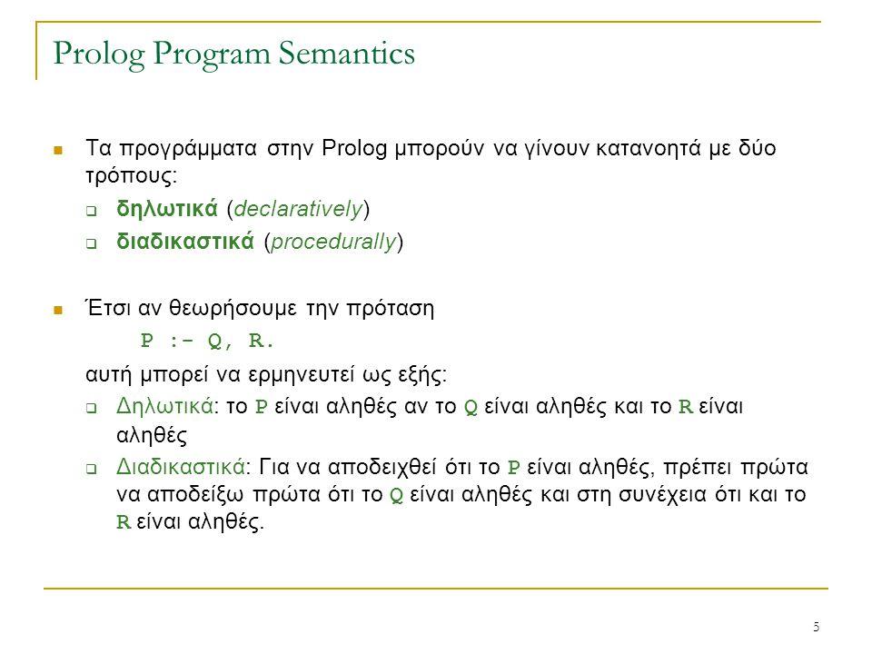 5 Prolog Program Semantics Τα προγράμματα στην Prolog μπορούν να γίνουν κατανοητά με δύο τρόπους:  δηλωτικά (declaratively)  διαδικαστικά (procedurally) Έτσι αν θεωρήσουμε την πρόταση P :- Q, R.