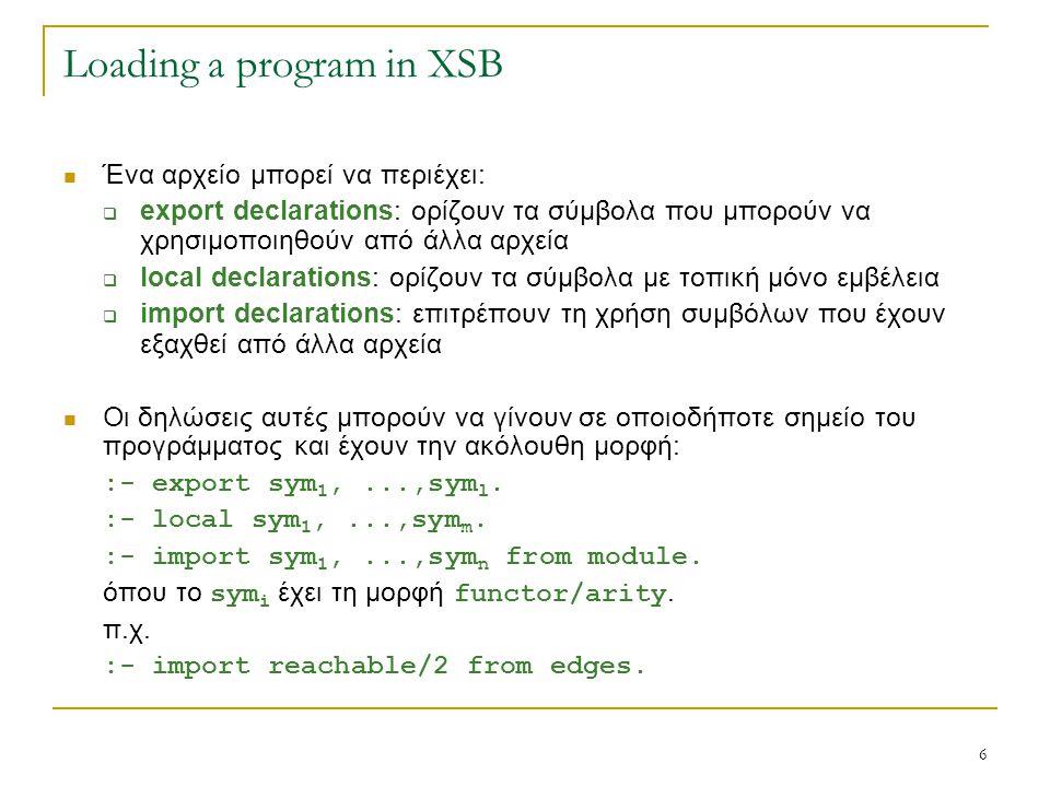 6 Loading a program in XSB Ένα αρχείο μπορεί να περιέχει:  export declarations: ορίζουν τα σύμβολα που μπορούν να χρησιμοποιηθούν από άλλα αρχεία  l