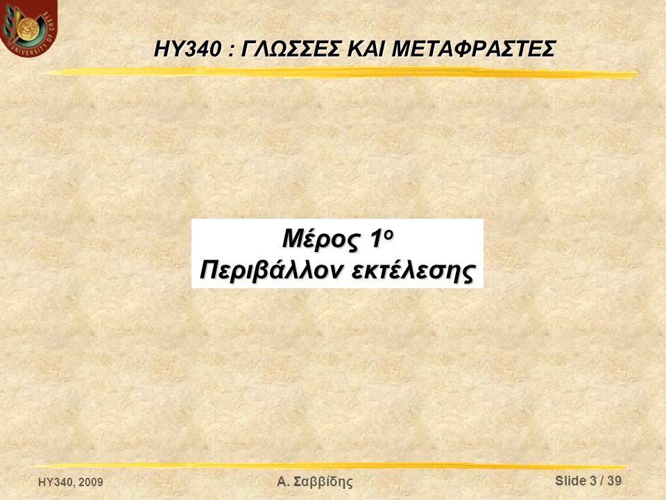 HY340 : ΓΛΩΣΣΕΣ ΚΑΙ ΜΕΤΑΦΡΑΣΤΕΣ Μέρος 1 ο Περιβάλλον εκτέλεσης HY340, 2009 Slide 3 / 39 Α. Σαββίδης