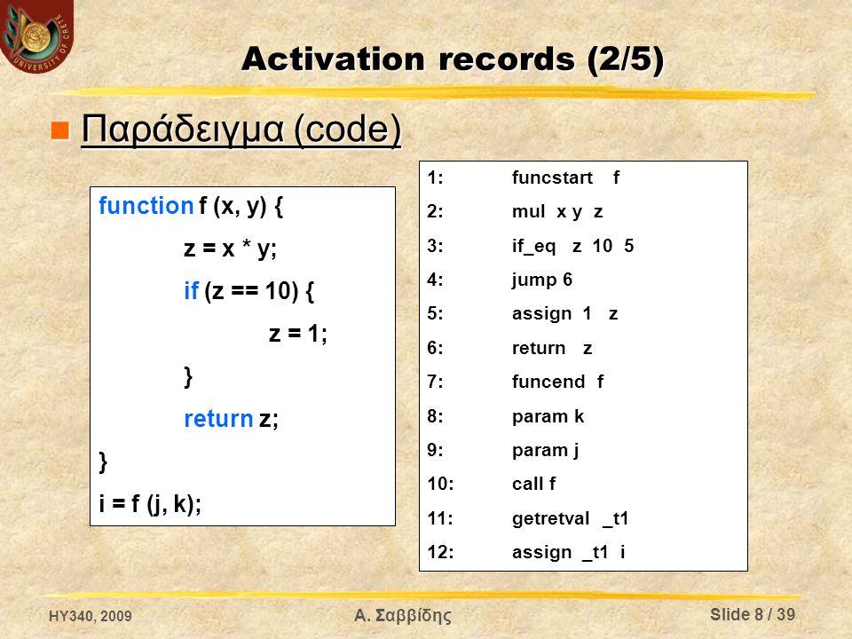 Activation records (2/5) Παράδειγμα (code) Παράδειγμα (code) 1:funcstart f 2:mul x y z 3:if_eq z 10 5 4:jump 6 5:assign 1 z 6:return z 7:funcendf 8:param k 9:param j 10:call f 11:getretval _t1 12:assign _t1 i function f (x, y) { z = x * y; if (z == 10) { z = 1; } return z; } i = f (j, k); HY340, 2009 Slide 8 / 39 Α.