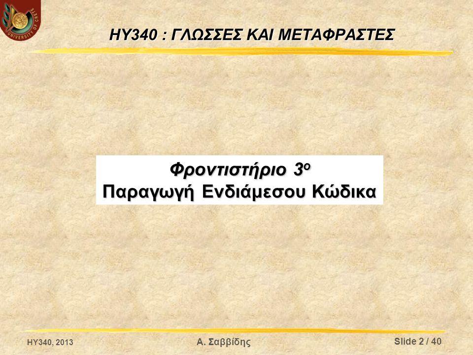 HY340 : ΓΛΩΣΣΕΣ ΚΑΙ ΜΕΤΑΦΡΑΣΤΕΣ Φροντιστήριο 3 ο Παραγωγή Ενδιάμεσου Κώδικα Α. Σαββίδης HY340, 2013 Slide 2 / 40