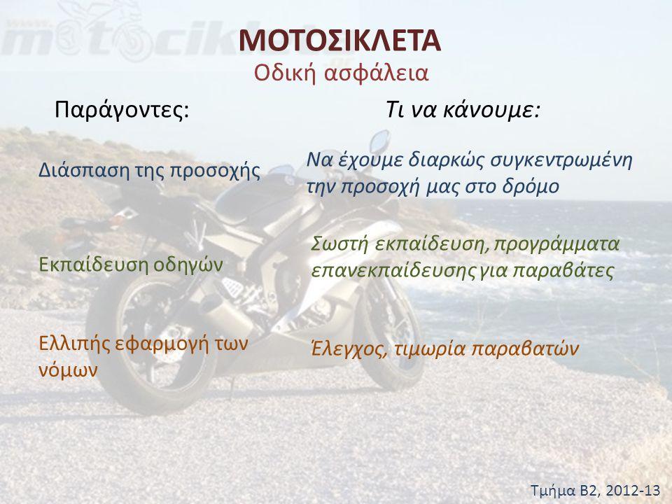 ΜΟΤΟΣΙΚΛΕΤΑ Τμήμα Β2, 2012-13 Οδική ασφάλεια Παράγοντες:Τι να κάνουμε: Υπερβολική-ακατάλληλη ταχύτητα Προσαρμόζουμε την ταχύτητά μας στις συνθήκες του δρόμου, τηρούμε τα όρια Προβλήματα υγείας Έλεγχος σωματικής και πνευματικής υγείας Κόπωση, ζώνες ασφαλείας Οδηγούμε όταν δεν αισθανόμαστε κουρασμένοι, θέσπιση και τήρηση νόμων για επαγγελματίες οδηγούς, φοράμε πάντα ζώνη στο αυτοκίνητο