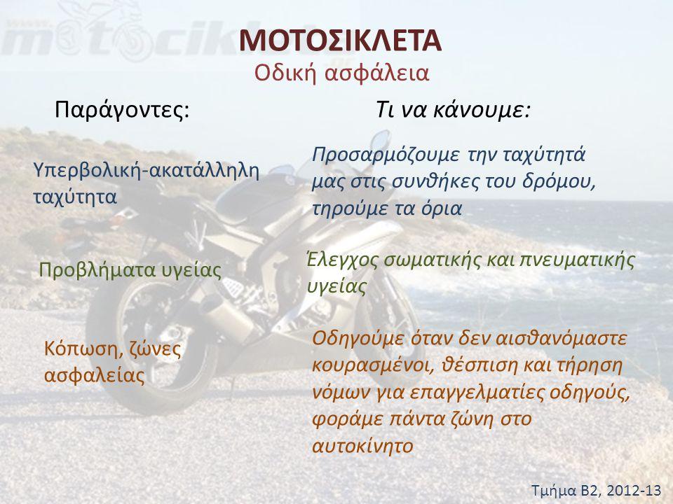 ΜΟΤΟΣΙΚΛΕΤΑ Τμήμα Β2, 2012-13 Οδική ασφάλεια Παράγοντες:Τι να κάνουμε: Υπερβολική-ακατάλληλη ταχύτητα Προσαρμόζουμε την ταχύτητά μας στις συνθήκες του