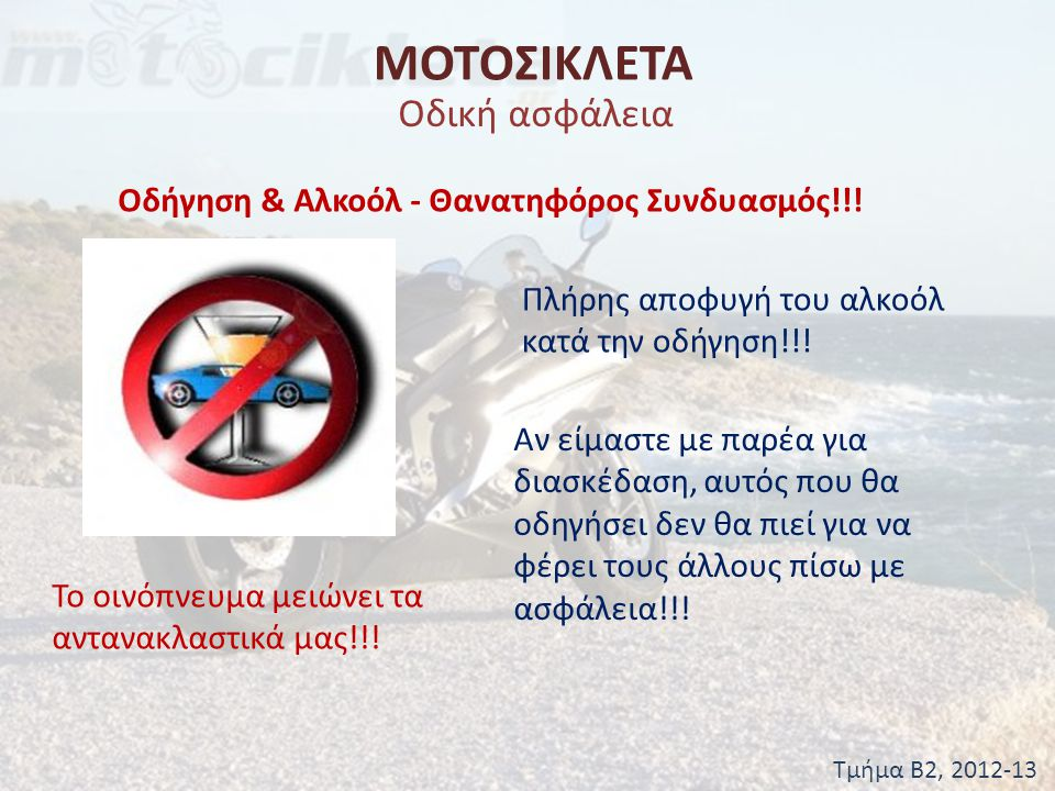 ΜΟΤΟΣΙΚΛΕΤΑ Τμήμα Β2, 2012-13 Οδική ασφάλεια Οδήγηση & Αλκοόλ - Θανατηφόρος Συνδυασμός!!! Πλήρης αποφυγή του αλκοόλ κατά την οδήγηση!!! Αν είμαστε με