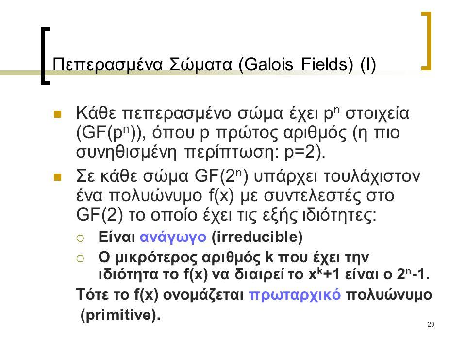 20 Πεπερασμένα Σώματα (Galois Fields) (I) Κάθε πεπερασμένο σώμα έχει p n στοιχεία (GF(p n )), όπου p πρώτος αριθμός (η πιο συνηθισμένη περίπτωση: p=2)