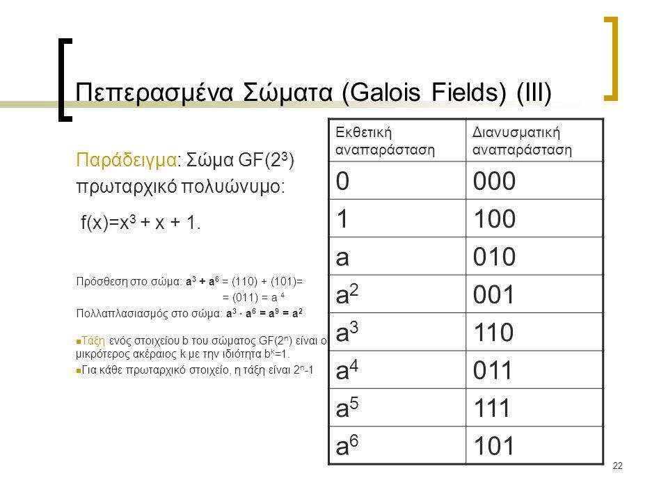 22 Πεπερασμένα Σώματα (Galois Fields) (IΙI) Παράδειγμα: Σώμα GF(2 3 ) πρωταρχικό πολυώνυμο: f(x)=x 3 + x + 1. Πρόσθεση στο σώμα: a 3 + a 6 = (110) + (