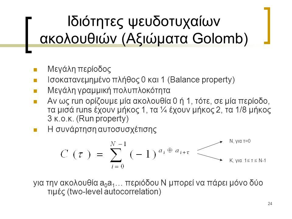24 Ιδιότητες ψευδοτυχαίων ακολουθιών (Αξιώματα Golomb) Μεγάλη περίοδος Ισοκατανεμημένο πλήθος 0 και 1 (Balance property) Μεγάλη γραμμική πολυπλοκότητα