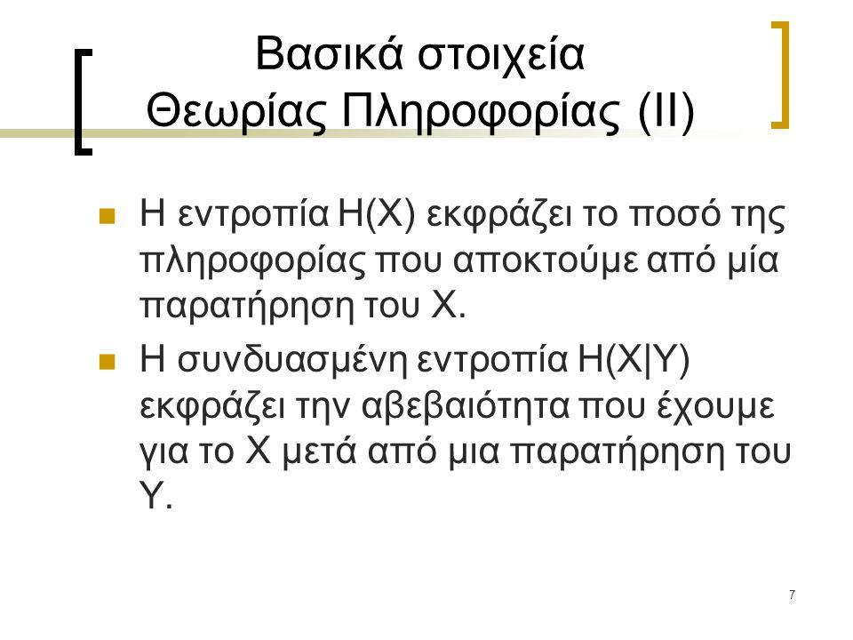 7 Βασικά στοιχεία Θεωρίας Πληροφορίας (II) Η εντροπία H(X) εκφράζει το ποσό της πληροφορίας που αποκτούμε από μία παρατήρηση του X. Η συνδυασμένη εντρ