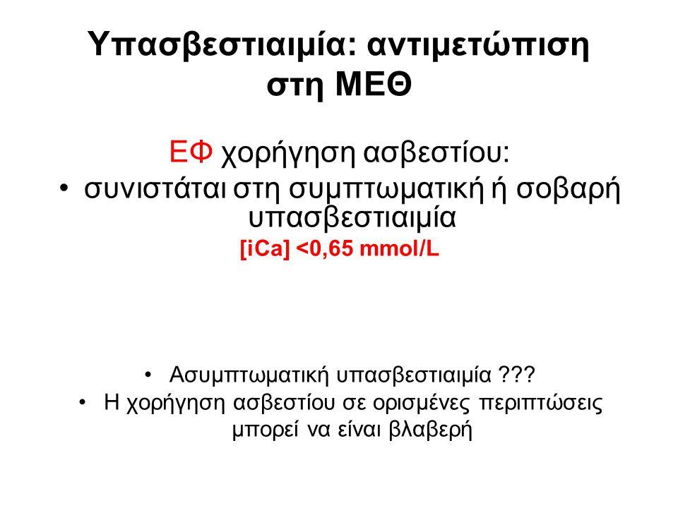 Yπασβεστιαιμία: αντιμετώπιση στη ΜΕΘ ΕΦ χορήγηση ασβεστίου: συνιστάται στη συμπτωματική ή σοβαρή υπασβεστιαιμία [iCa] <0,65 mmol/L Aσυμπτωματική υπασβ