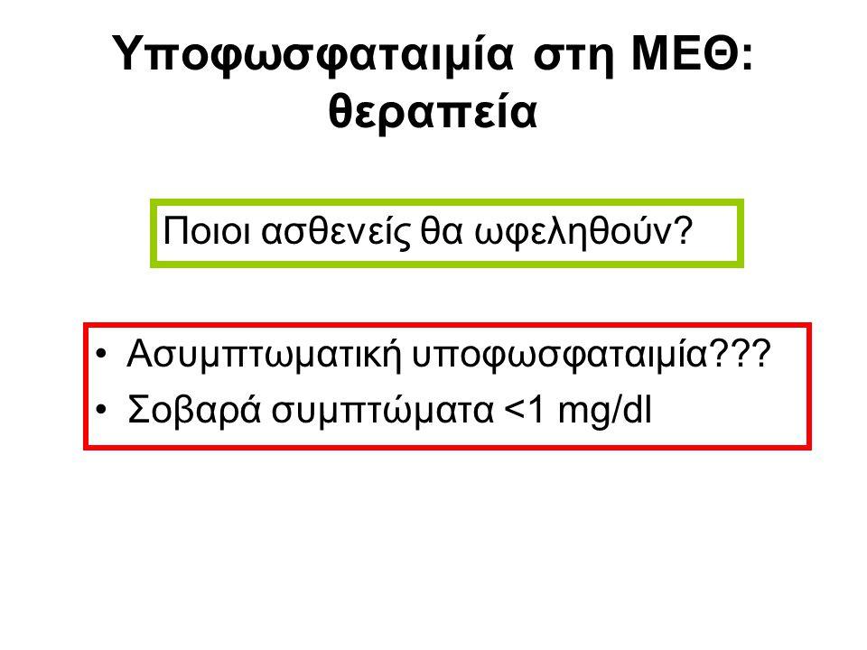 Υποφωσφαταιμία στη ΜΕΘ: θεραπεία Ασυμπτωματική υποφωσφαταιμία??? Σοβαρά συμπτώματα <1 mg/dl Ποιοι ασθενείς θα ωφεληθούν?