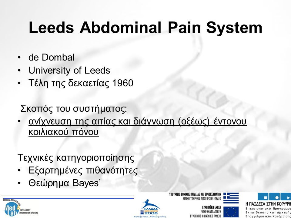Leeds Abdominal Pain System de Dombal University of Leeds Τέλη της δεκαετίας 1960 Σκοπός του συστήματος: ανίχνευση της αιτίας και διάγνωση (οξέως) έντ