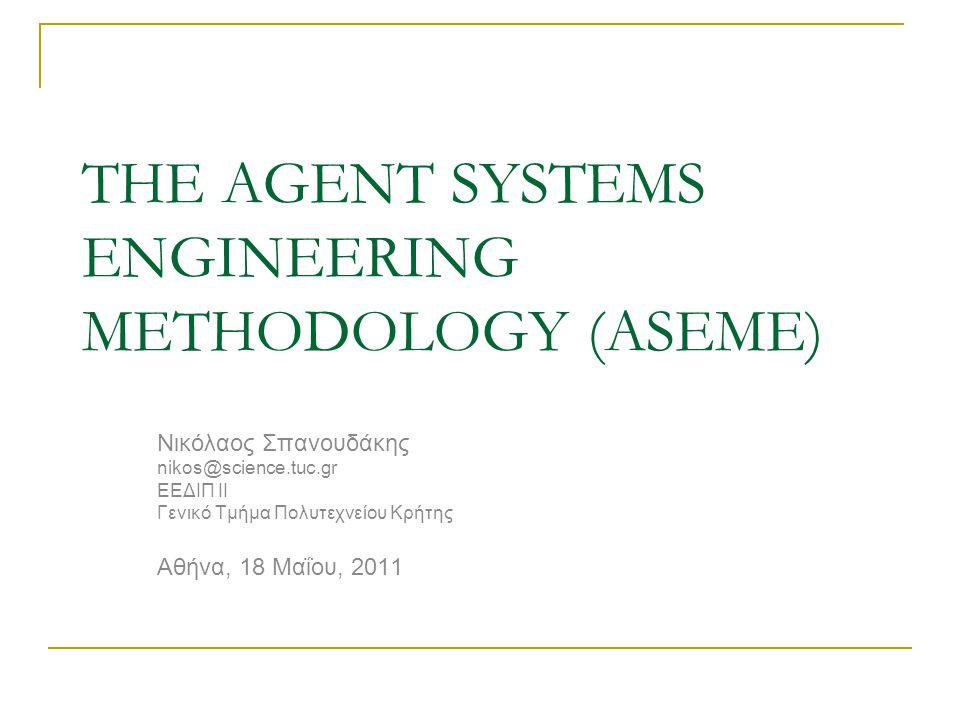THE AGENT SYSTEMS ENGINEERING METHODOLOGY (ASEME) Νικόλαος Σπανουδάκης nikos@science.tuc.gr ΕΕΔΙΠ ΙΙ Γενικό Τμήμα Πολυτεχνείου Κρήτης Αθήνα, 18 Μαΐου,