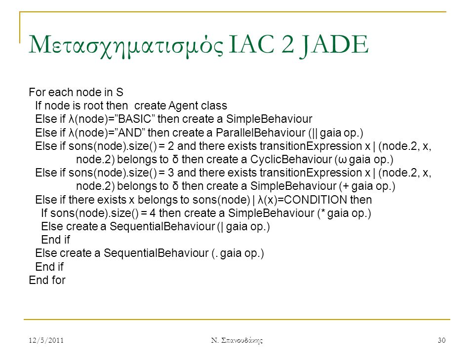 Μετασχηματισμός IAC 2 JADE For each node in S If node is root then create Agent class Else if λ(node)= BASIC then create a SimpleBehaviour Else if λ(node)= AND then create a ParallelBehaviour (|| gaia op.) Else if sons(node).size() = 2 and there exists transitionExpression x | (node.2, x, node.2) belongs to δ then create a CyclicBehaviour (ω gaia op.) Else if sons(node).size() = 3 and there exists transitionExpression x | (node.2, x, node.2) belongs to δ then create a SimpleBehaviour (+ gaia op.) Else if there exists x belongs to sons(node) | λ(x)=CONDITION then If sons(node).size() = 4 then create a SimpleBehaviour (* gaia op.) Else create a SequentialBehaviour (| gaia op.) End if Else create a SequentialBehaviour (.