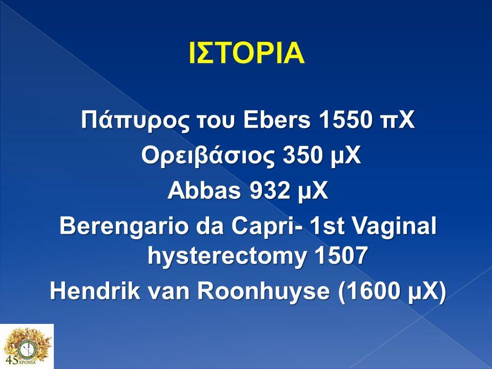 Πάπυρος του Ebers 1550 πΧ Ορειβάσιος 350 μΧ Ορειβάσιος 350 μΧ Abbas 932 μΧ Berengario da Capri- 1st Vaginal hysterectomy 1507 Hendrik van Roonhuyse (1