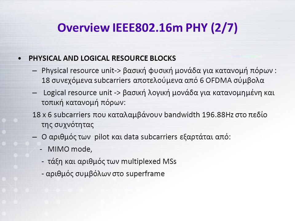 Overview IEEE802.16m PHY (2/7) PHYSICAL AND LOGICAL RESOURCE BLOCKS – Physical resource unit-> βασική φυσική μονάδα για κατανομή πόρων : 18 συνεχόμενα subcarriers αποτελούμενα από 6 OFDMA σύμβολα – Logical resource unit -> βασική λογική μονάδα για κατανομημένη και τοπική κατανομή πόρων: 18 x 6 subcarriers που καταλαμβάνουν bandwidth 196.88Hz στο πεδίο της συχνότητας – Ο αριθμός των pilot και data subcarriers εξαρτάται από: - MIMO mode, - τάξη και αριθμός των multiplexed MSs - αριθμός συμβόλων στο superframe