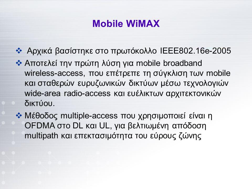 Μοbile WiMAX  Αρχικά βασίστηκε στο πρωτόκολλο ΙΕΕΕ802.16e-2005  Αποτελεί την πρώτη λύση για mobile broadband wireless-access, που επέτρεπε τη σύγκλιση των mobile και σταθερών ευρυζωνικών δικτύων μέσω τεχνολογιών wide-area radio-access και ευέλικτων αρχιτεκτονικών δικτύου.